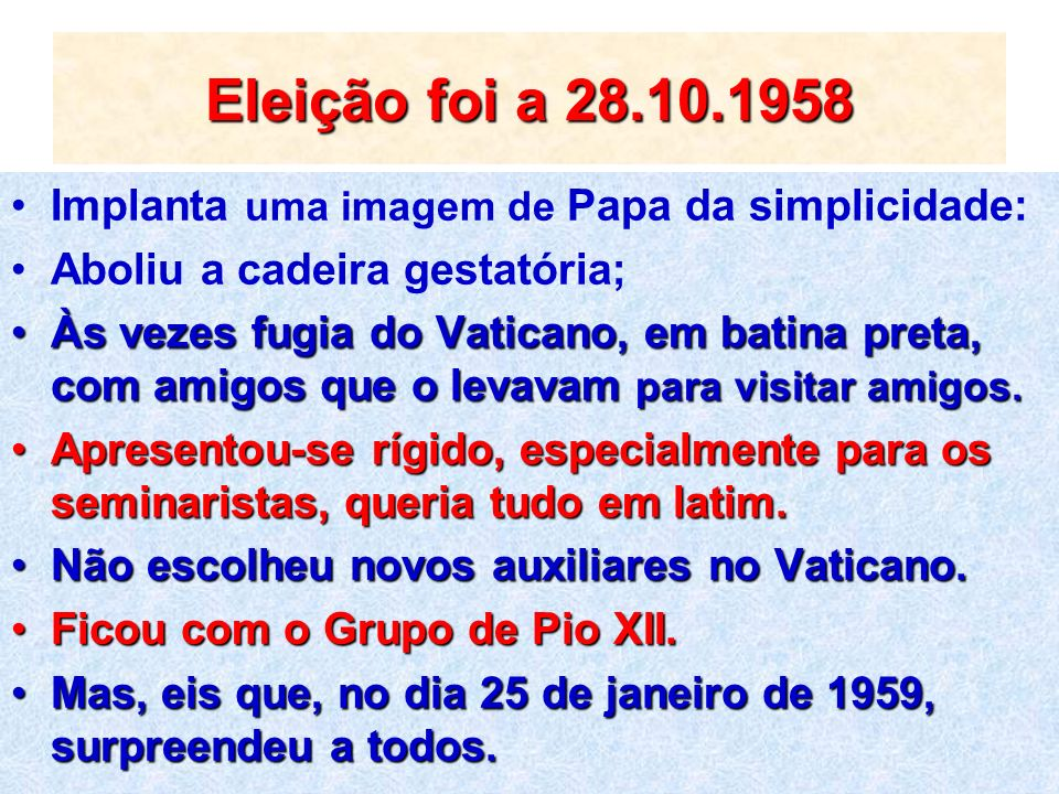 Eleição foi a 28.10.1958 Implanta uma imagem de Papa da simplicidade: Aboliu a cadeira gestatória; Às vezes fugia do Vaticano, em batina preta, com am