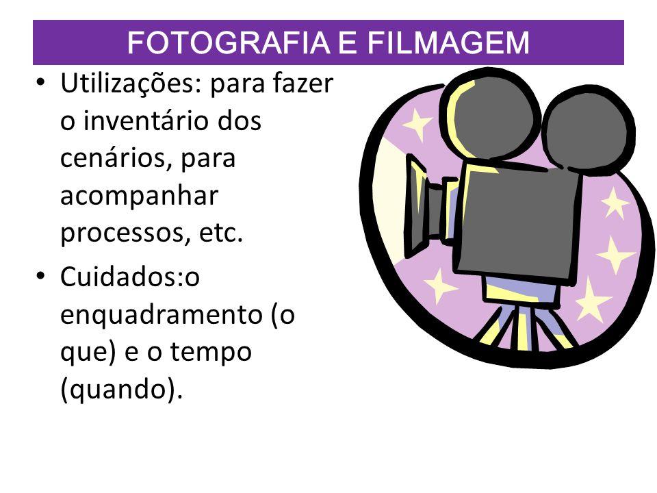 FOTOGRAFIA E FILMAGEM Utilizações: para fazer o inventário dos cenários, para acompanhar processos, etc. Cuidados:o enquadramento (o que) e o tempo (q