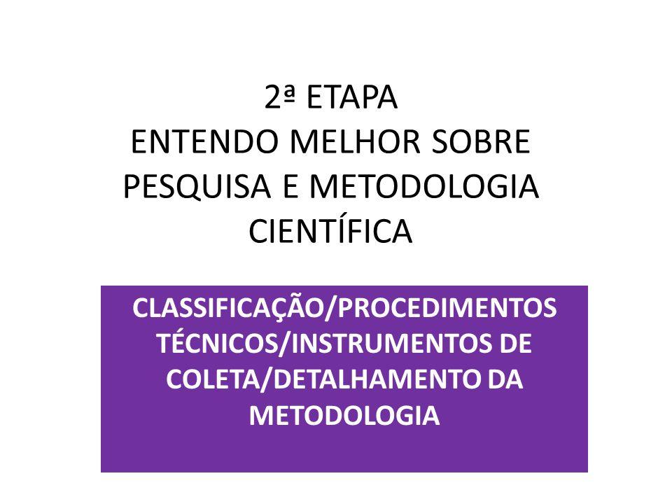 2ª ETAPA ENTENDO MELHOR SOBRE PESQUISA E METODOLOGIA CIENTÍFICA CLASSIFICAÇÃO/PROCEDIMENTOS TÉCNICOS/INSTRUMENTOS DE COLETA/DETALHAMENTO DA METODOLOGI