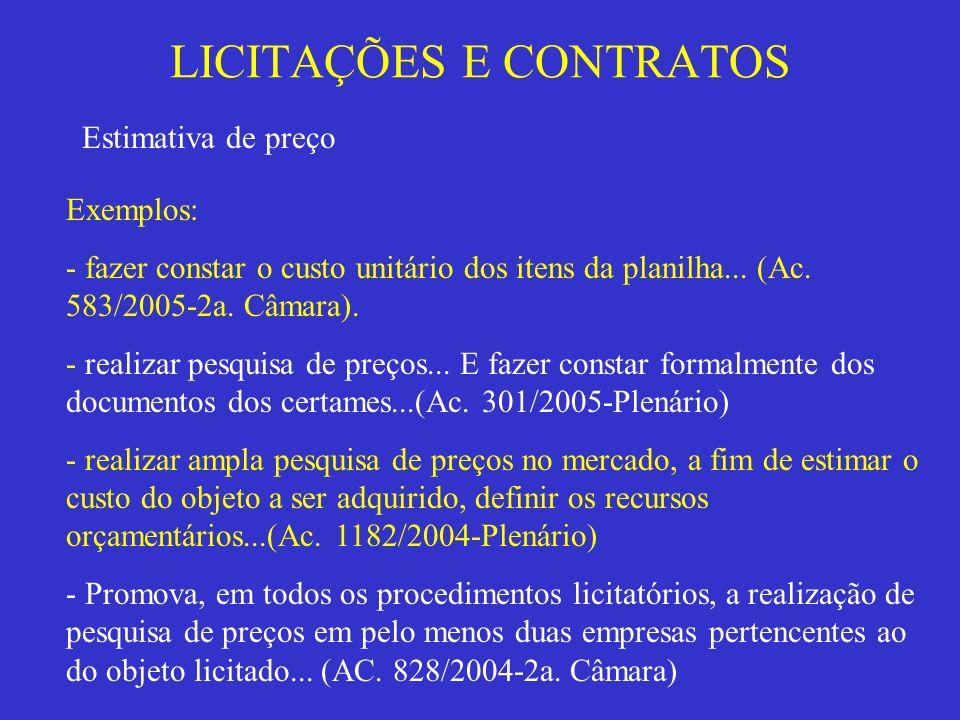 LICITAÇÕES E CONTRATOS Estimativa de preço Exemplos: - fazer constar o custo unitário dos itens da planilha... (Ac. 583/2005-2a. Câmara). - realizar p