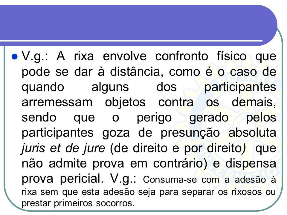 V.g.: A rixa envolve confronto físico que pode se dar à distância, como é o caso de quando alguns dos participantes arremessam objetos contra os demai
