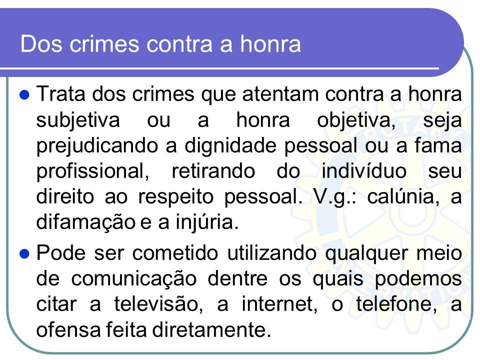Dos crimes contra a honra Trata dos crimes que atentam contra a honra subjetiva ou a honra objetiva, seja prejudicando a dignidade pessoal ou a fama p