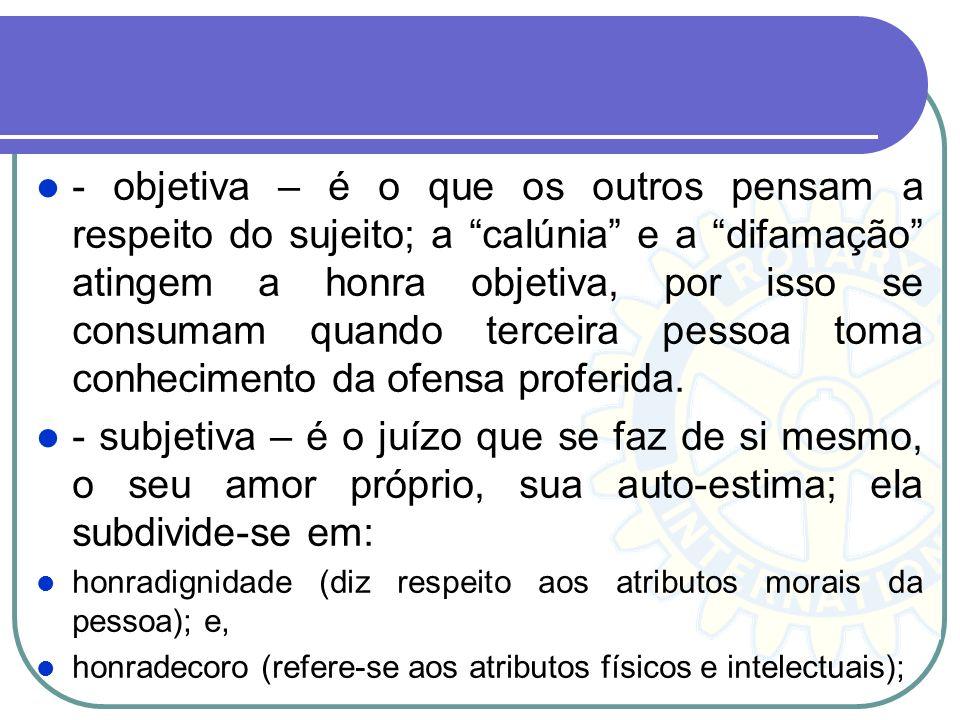 - objetiva – é o que os outros pensam a respeito do sujeito; a calúnia e a difamação atingem a honra objetiva, por isso se consumam quando terceira pe