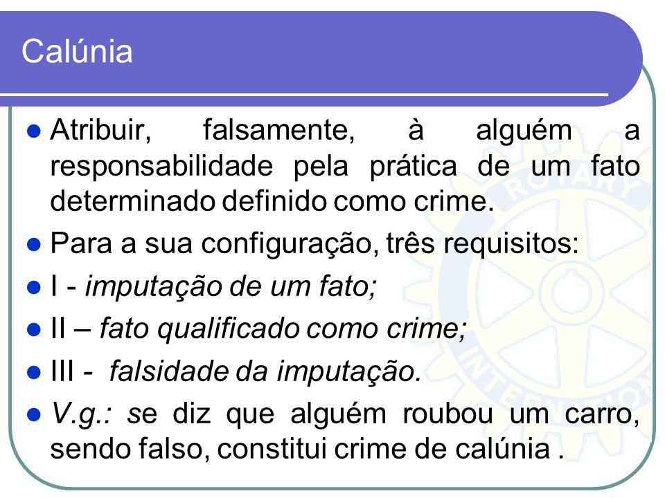 Calúnia Atribuir, falsamente, à alguém a responsabilidade pela prática de um fato determinado definido como crime. Para a sua configuração, três requi
