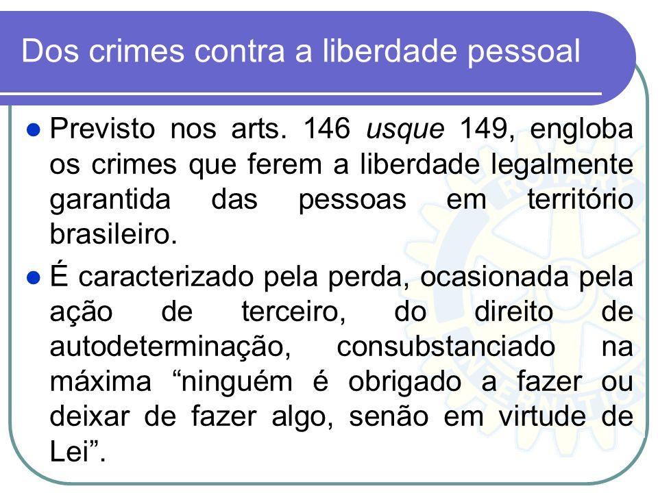 Dos crimes contra a liberdade pessoal Previsto nos arts. 146 usque 149, engloba os crimes que ferem a liberdade legalmente garantida das pessoas em te