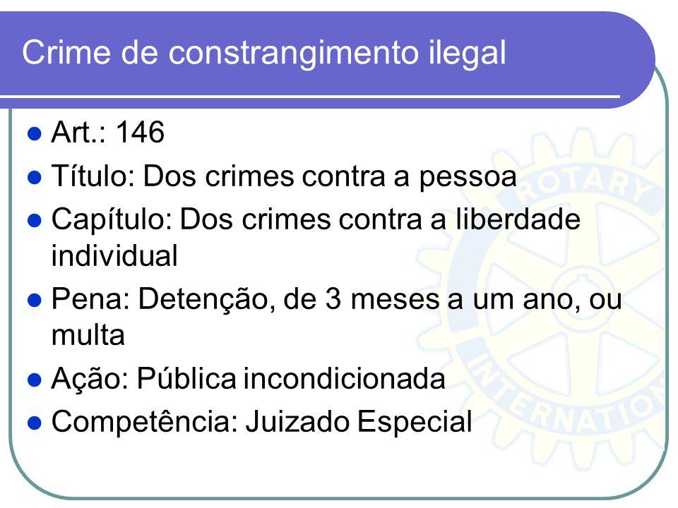 Crime de constrangimento ilegal Art.: 146 Título: Dos crimes contra a pessoa Capítulo: Dos crimes contra a liberdade individual Pena: Detenção, de 3 m
