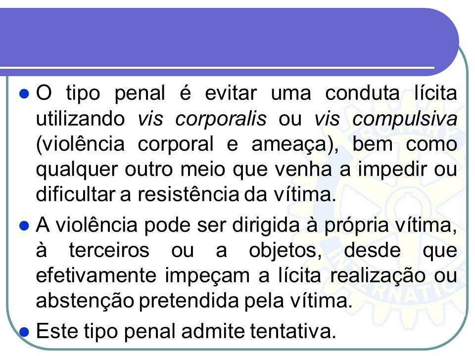 O tipo penal é evitar uma conduta lícita utilizando vis corporalis ou vis compulsiva (violência corporal e ameaça), bem como qualquer outro meio que v