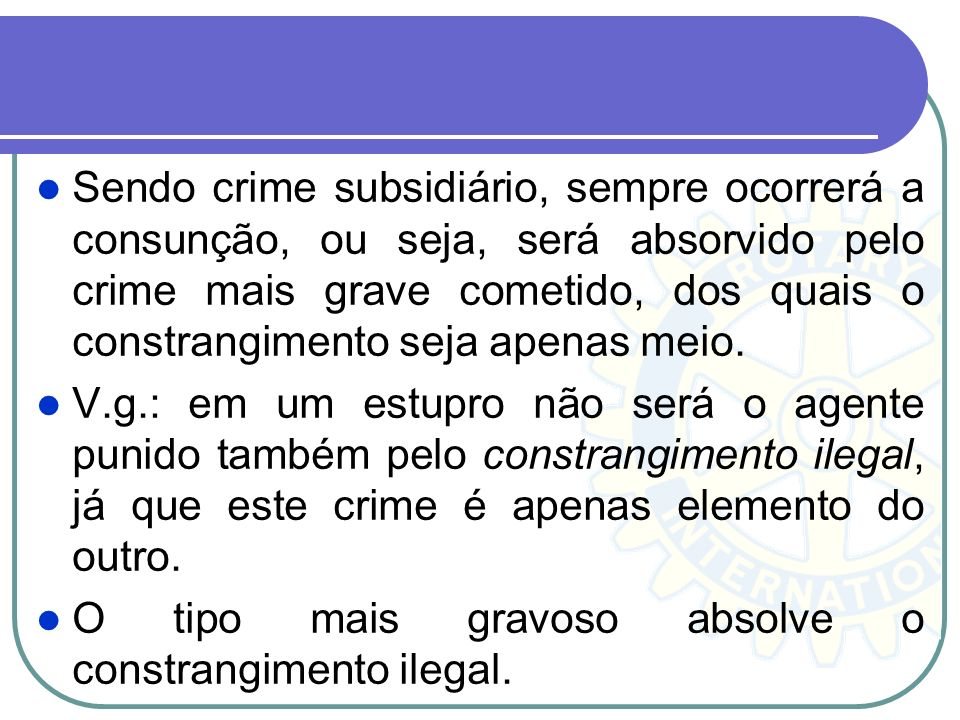 Sendo crime subsidiário, sempre ocorrerá a consunção, ou seja, será absorvido pelo crime mais grave cometido, dos quais o constrangimento seja apenas