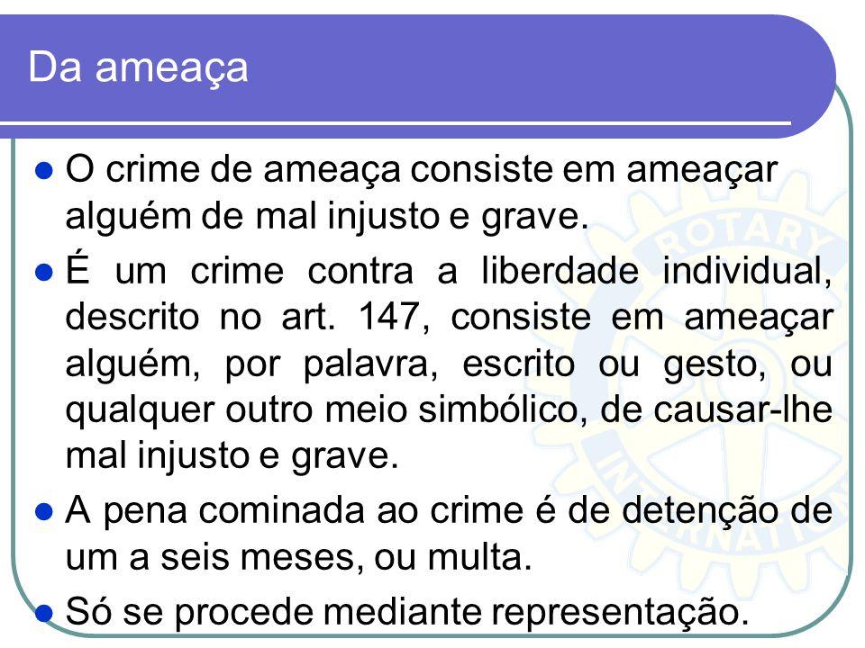 Da ameaça O crime de ameaça consiste em ameaçar alguém de mal injusto e grave. É um crime contra a liberdade individual, descrito no art. 147, consist