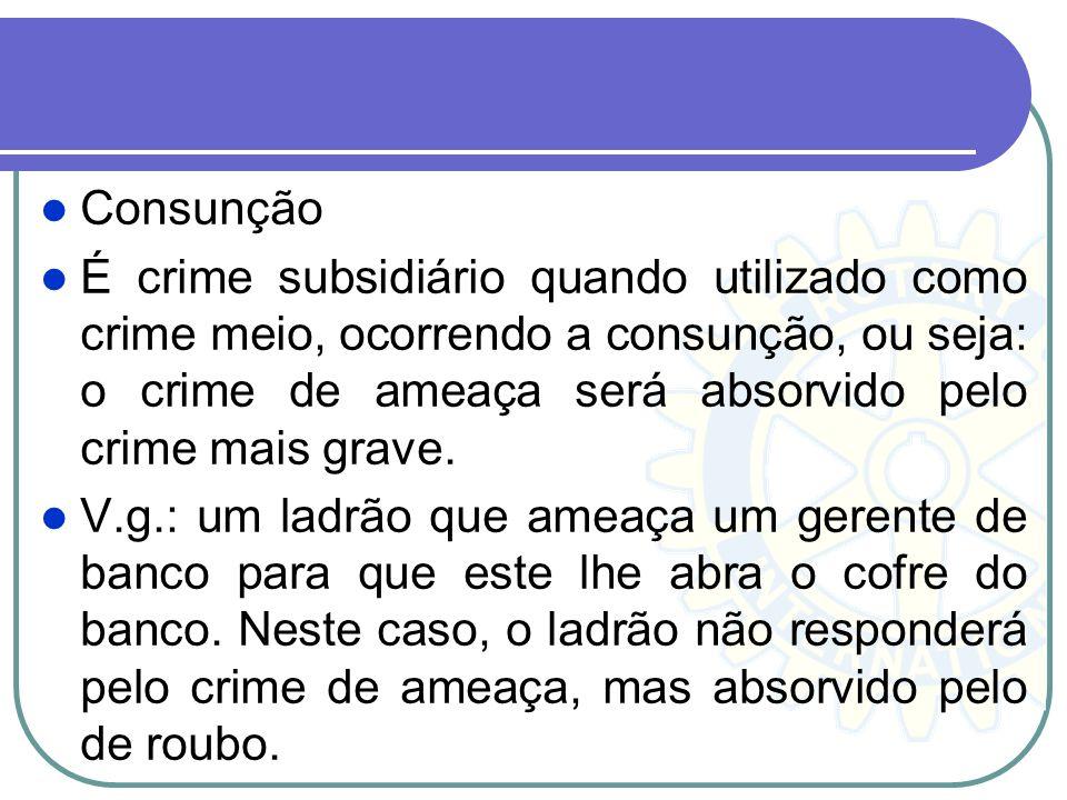 Consunção É crime subsidiário quando utilizado como crime meio, ocorrendo a consunção, ou seja: o crime de ameaça será absorvido pelo crime mais grave