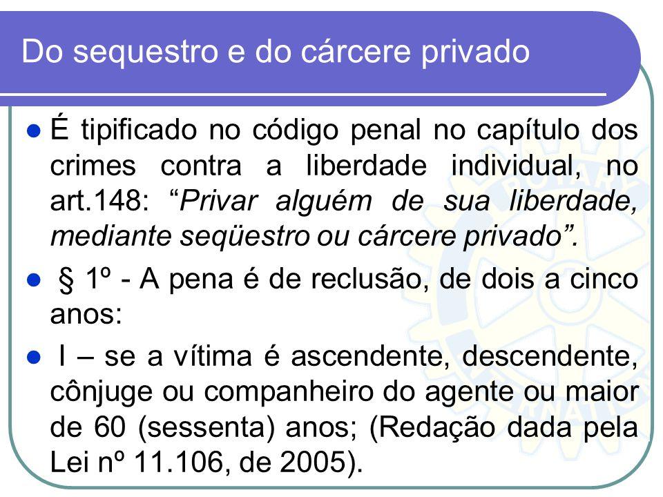 Do sequestro e do cárcere privado É tipificado no código penal no capítulo dos crimes contra a liberdade individual, no art.148: Privar alguém de sua