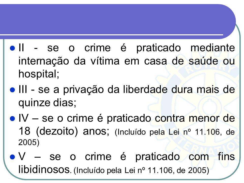 II - se o crime é praticado mediante internação da vítima em casa de saúde ou hospital; III - se a privação da liberdade dura mais de quinze dias; IV