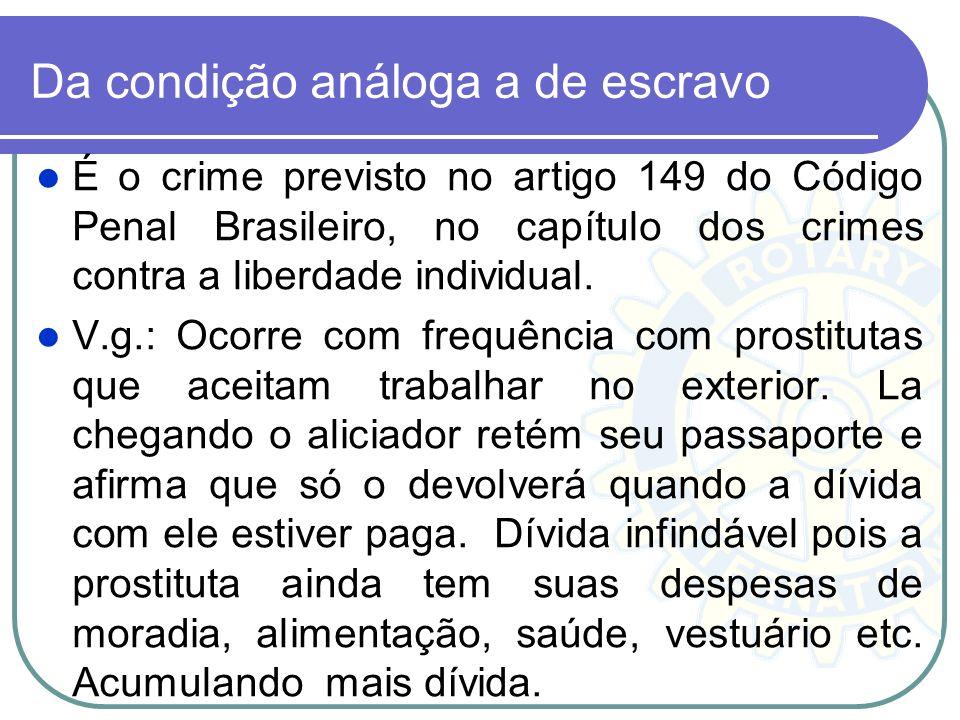 Da condição análoga a de escravo É o crime previsto no artigo 149 do Código Penal Brasileiro, no capítulo dos crimes contra a liberdade individual. V.