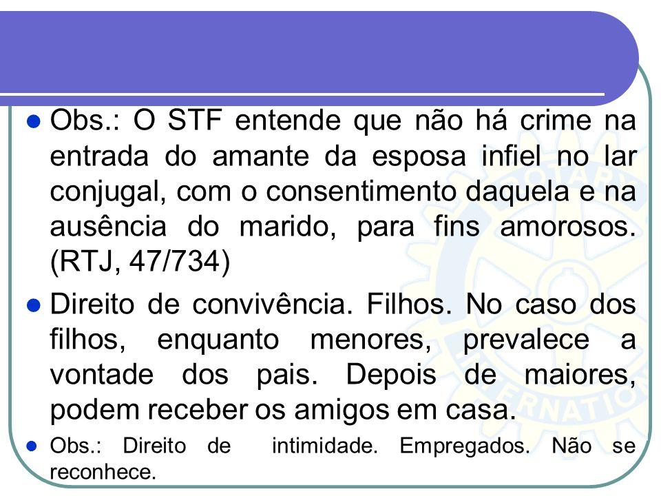 Obs.: O STF entende que não há crime na entrada do amante da esposa infiel no lar conjugal, com o consentimento daquela e na ausência do marido, para