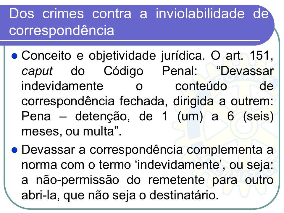 Dos crimes contra a inviolabilidade de correspondência Conceito e objetividade jurídica. O art. 151, caput do Código Penal: Devassar indevidamente o c