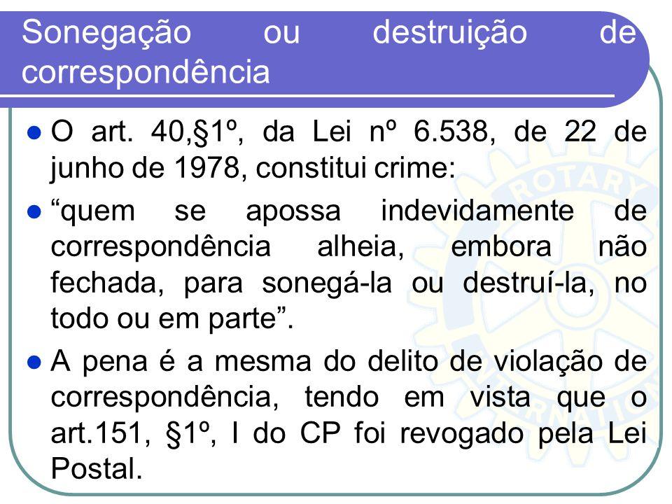 Sonegação ou destruição de correspondência O art. 40,§1º, da Lei nº 6.538, de 22 de junho de 1978, constitui crime: quem se apossa indevidamente de co