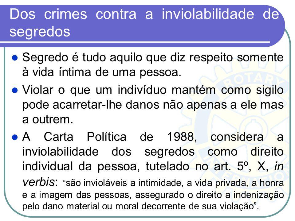 Dos crimes contra a inviolabilidade de segredos Segredo é tudo aquilo que diz respeito somente à vida íntima de uma pessoa. Violar o que um indivíduo