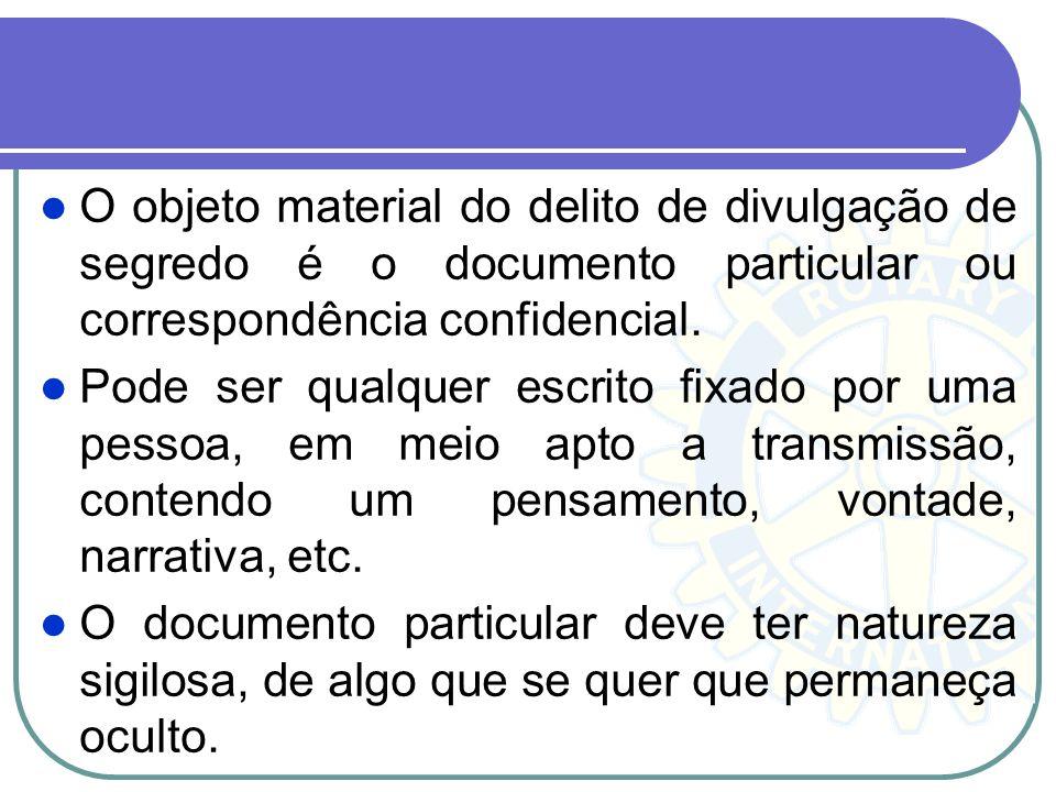O objeto material do delito de divulgação de segredo é o documento particular ou correspondência confidencial. Pode ser qualquer escrito fixado por um