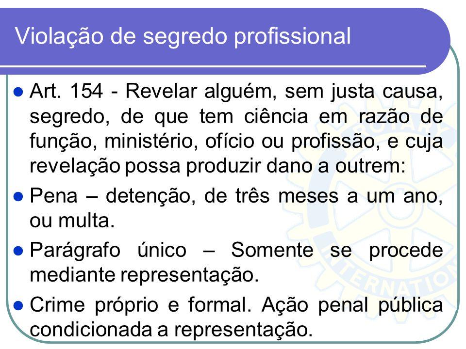 Violação de segredo profissional Art. 154 - Revelar alguém, sem justa causa, segredo, de que tem ciência em razão de função, ministério, ofício ou pro