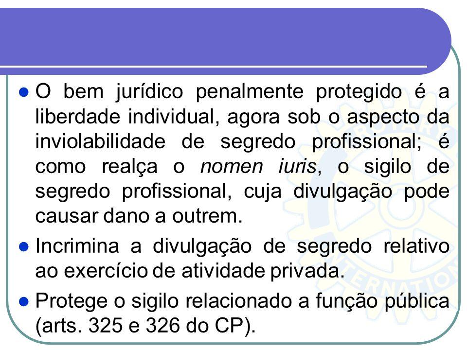 O bem jurídico penalmente protegido é a liberdade individual, agora sob o aspecto da inviolabilidade de segredo profissional; é como realça o nomen iu