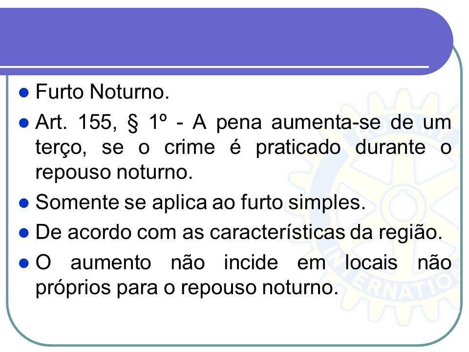 Furto Noturno. Art. 155, § 1º - A pena aumenta-se de um terço, se o crime é praticado durante o repouso noturno. Somente se aplica ao furto simples. D