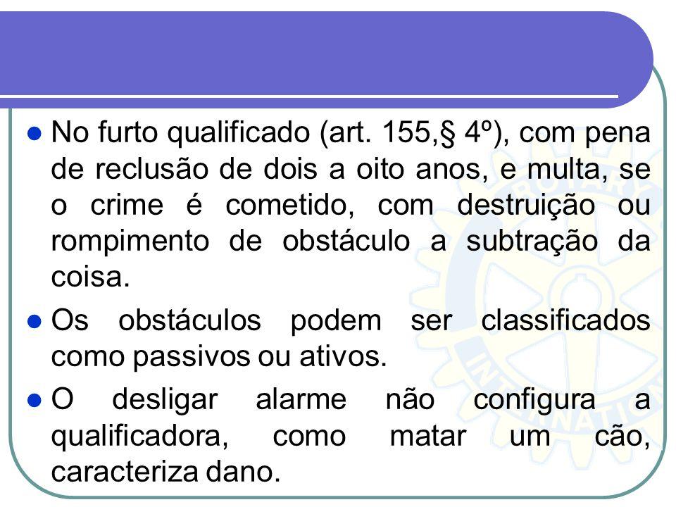 No furto qualificado (art. 155,§ 4º), com pena de reclusão de dois a oito anos, e multa, se o crime é cometido, com destruição ou rompimento de obstác