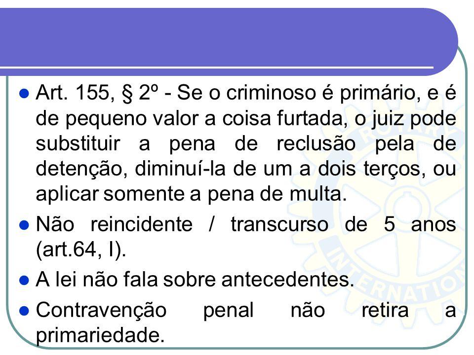Art. 155, § 2º - Se o criminoso é primário, e é de pequeno valor a coisa furtada, o juiz pode substituir a pena de reclusão pela de detenção, diminuí-