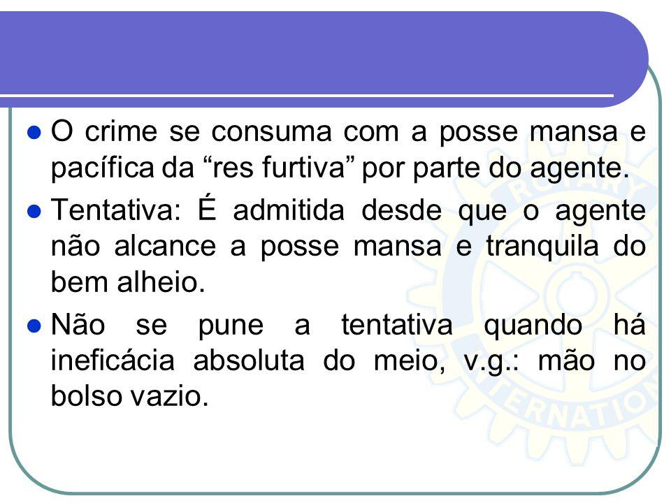 O crime se consuma com a posse mansa e pacífica da res furtiva por parte do agente. Tentativa: É admitida desde que o agente não alcance a posse mansa
