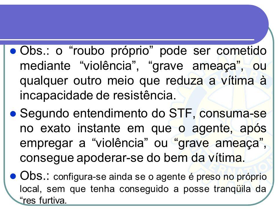 Obs.: o roubo próprio pode ser cometido mediante violência, grave ameaça, ou qualquer outro meio que reduza a vítima à incapacidade de resistência. Se