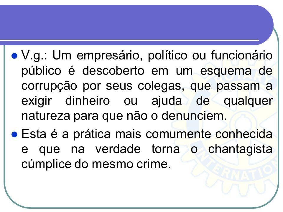 V.g.: Um empresário, político ou funcionário público é descoberto em um esquema de corrupção por seus colegas, que passam a exigir dinheiro ou ajuda d