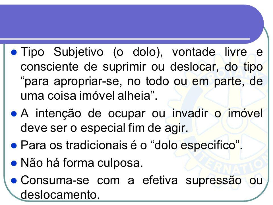 Tipo Subjetivo (o dolo), vontade livre e consciente de suprimir ou deslocar, do tipo para apropriar-se, no todo ou em parte, de uma coisa imóvel alhei