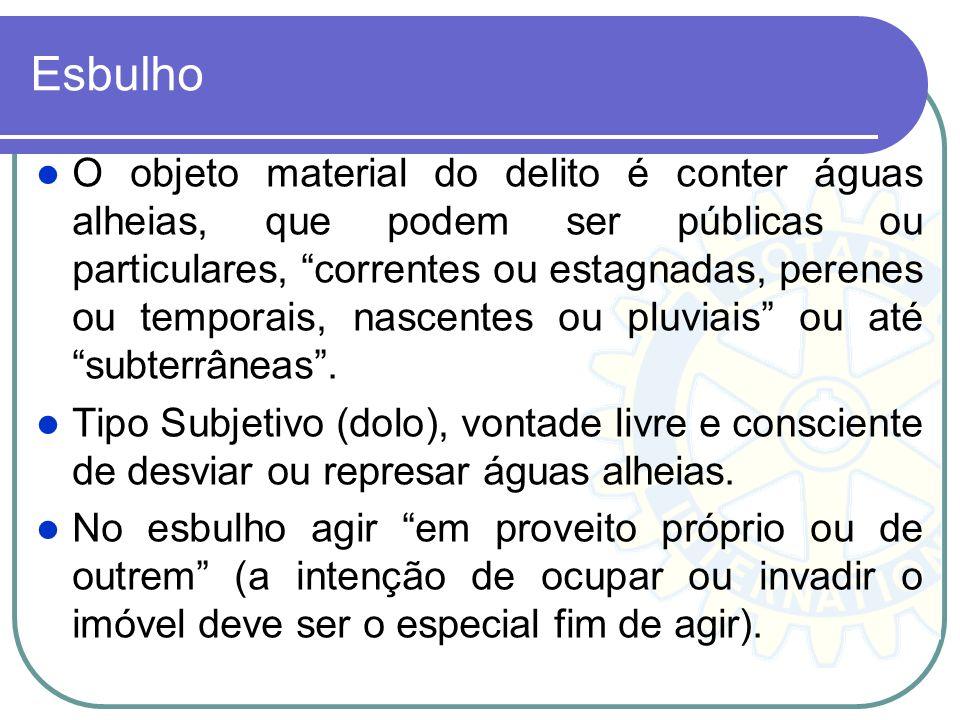 Esbulho O objeto material do delito é conter águas alheias, que podem ser públicas ou particulares, correntes ou estagnadas, perenes ou temporais, nas