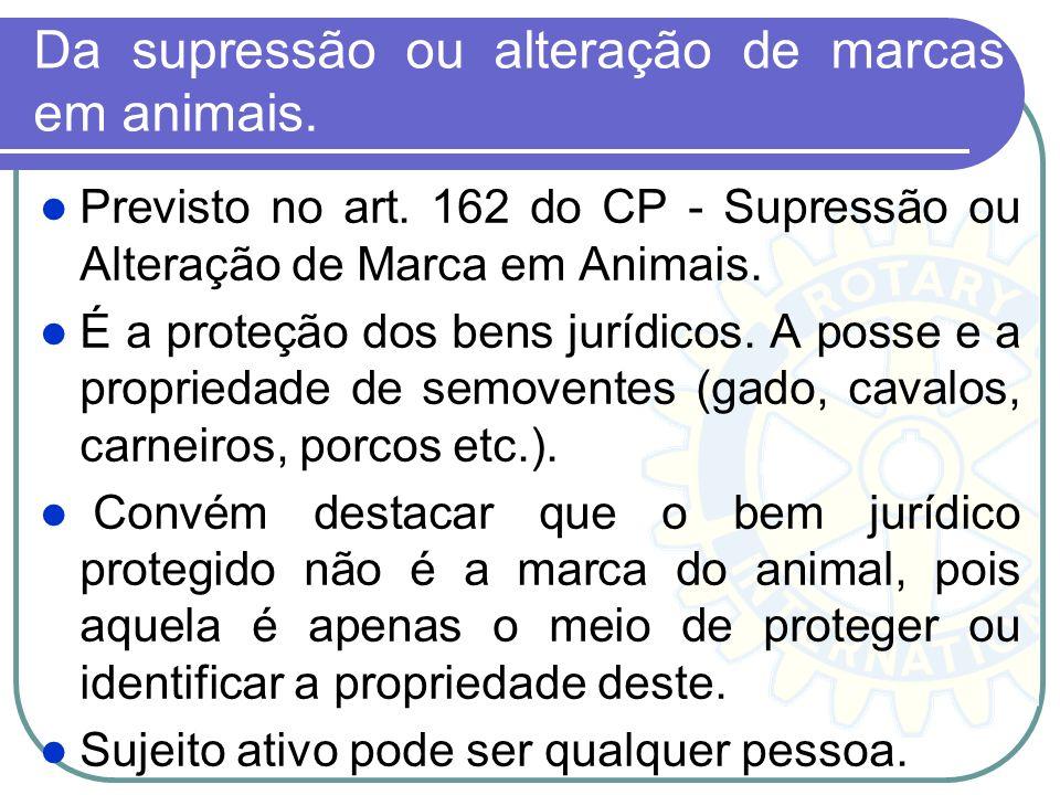 Da supressão ou alteração de marcas em animais. Previsto no art. 162 do CP - Supressão ou Alteração de Marca em Animais. É a proteção dos bens jurídic