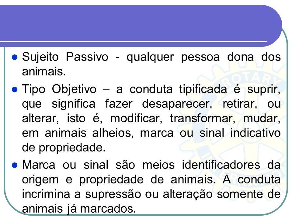 Sujeito Passivo - qualquer pessoa dona dos animais. Tipo Objetivo – a conduta tipificada é suprir, que significa fazer desaparecer, retirar, ou altera