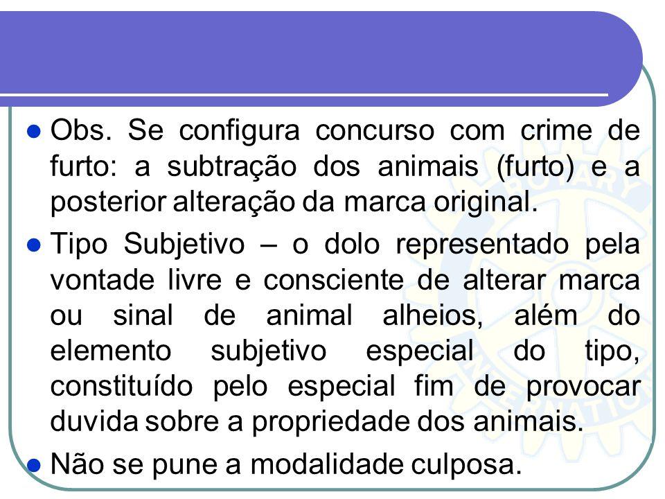 Obs. Se configura concurso com crime de furto: a subtração dos animais (furto) e a posterior alteração da marca original. Tipo Subjetivo – o dolo repr