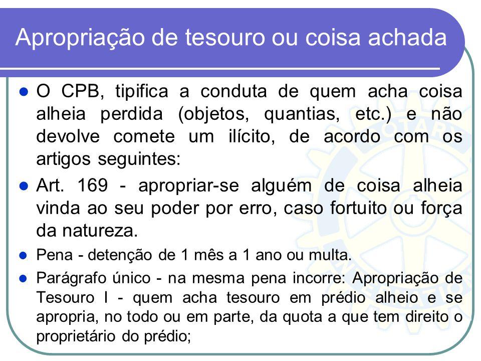 Apropriação de tesouro ou coisa achada O CPB, tipifica a conduta de quem acha coisa alheia perdida (objetos, quantias, etc.) e não devolve comete um i