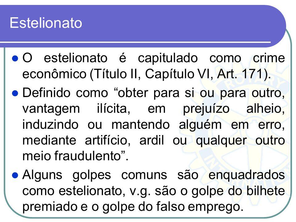 Estelionato O estelionato é capitulado como crime econômico (Título II, Capítulo VI, Art. 171). Definido como obter para si ou para outro, vantagem il