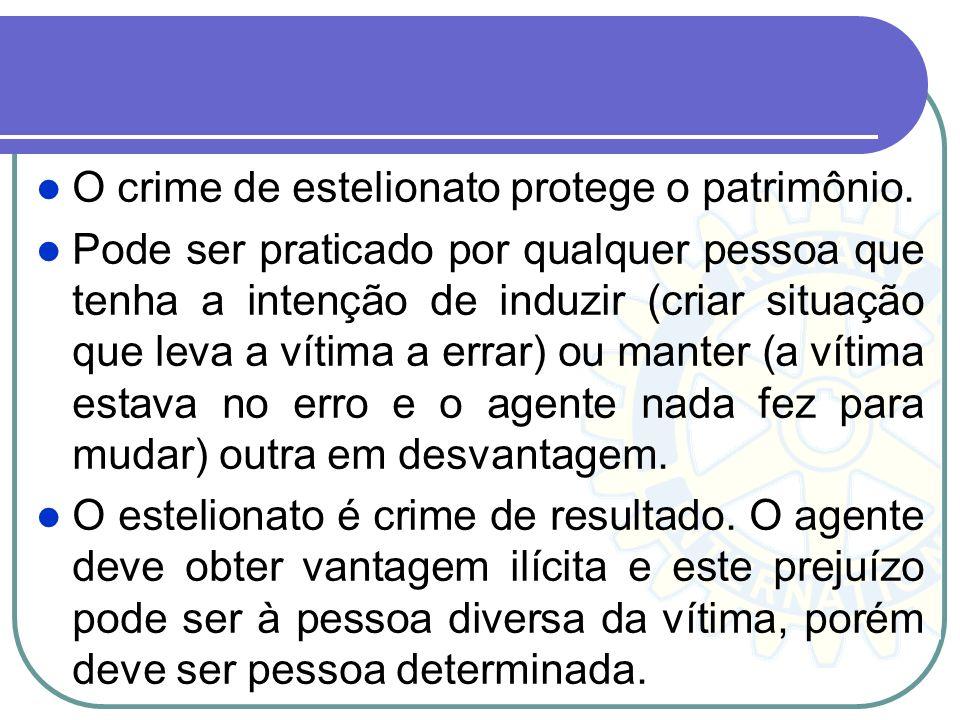 O crime de estelionato protege o patrimônio. Pode ser praticado por qualquer pessoa que tenha a intenção de induzir (criar situação que leva a vítima