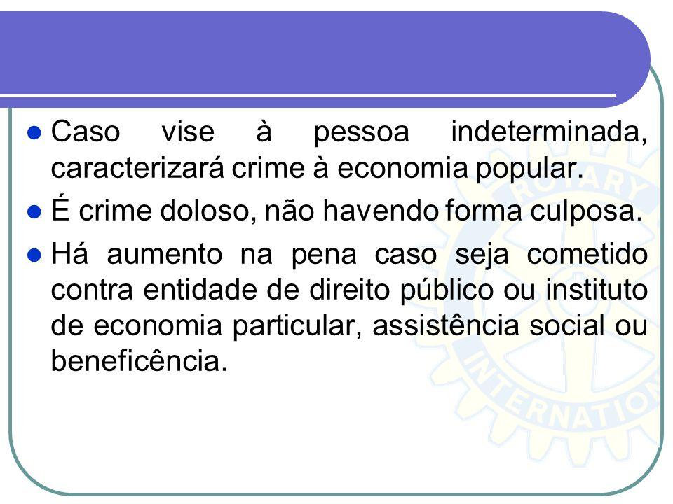 Caso vise à pessoa indeterminada, caracterizará crime à economia popular. É crime doloso, não havendo forma culposa. Há aumento na pena caso seja come