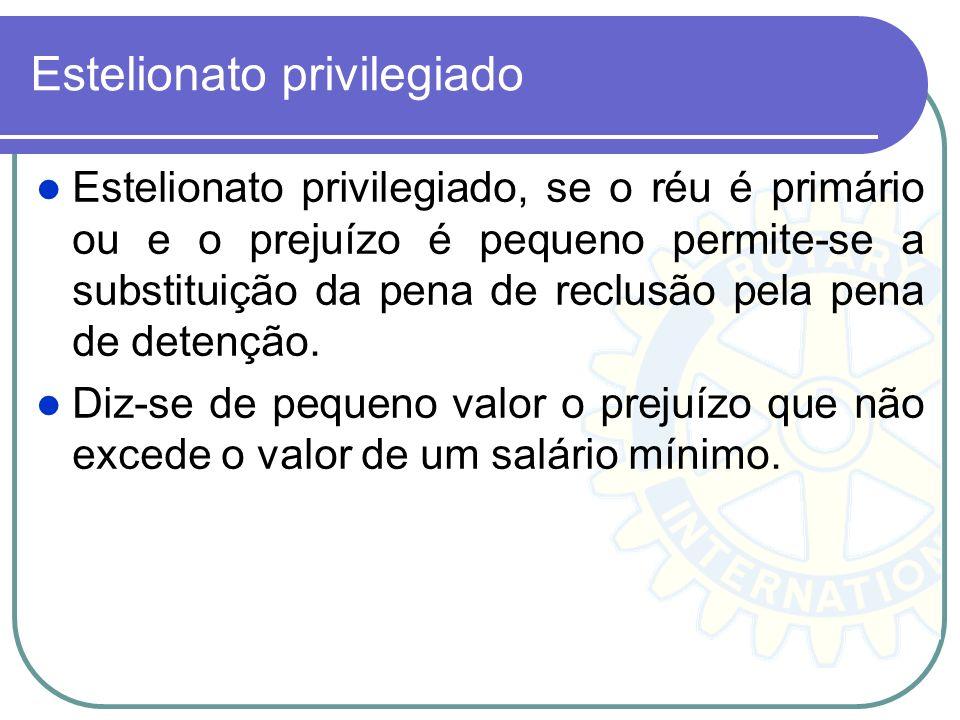 Estelionato privilegiado Estelionato privilegiado, se o réu é primário ou e o prejuízo é pequeno permite-se a substituição da pena de reclusão pela pe