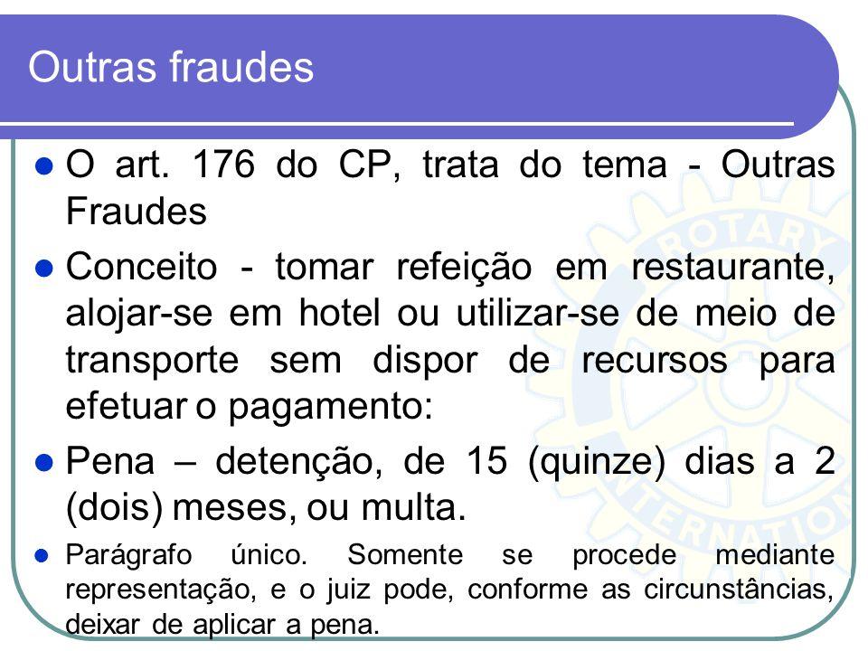 Outras fraudes O art. 176 do CP, trata do tema - Outras Fraudes Conceito - tomar refeição em restaurante, alojar-se em hotel ou utilizar-se de meio de