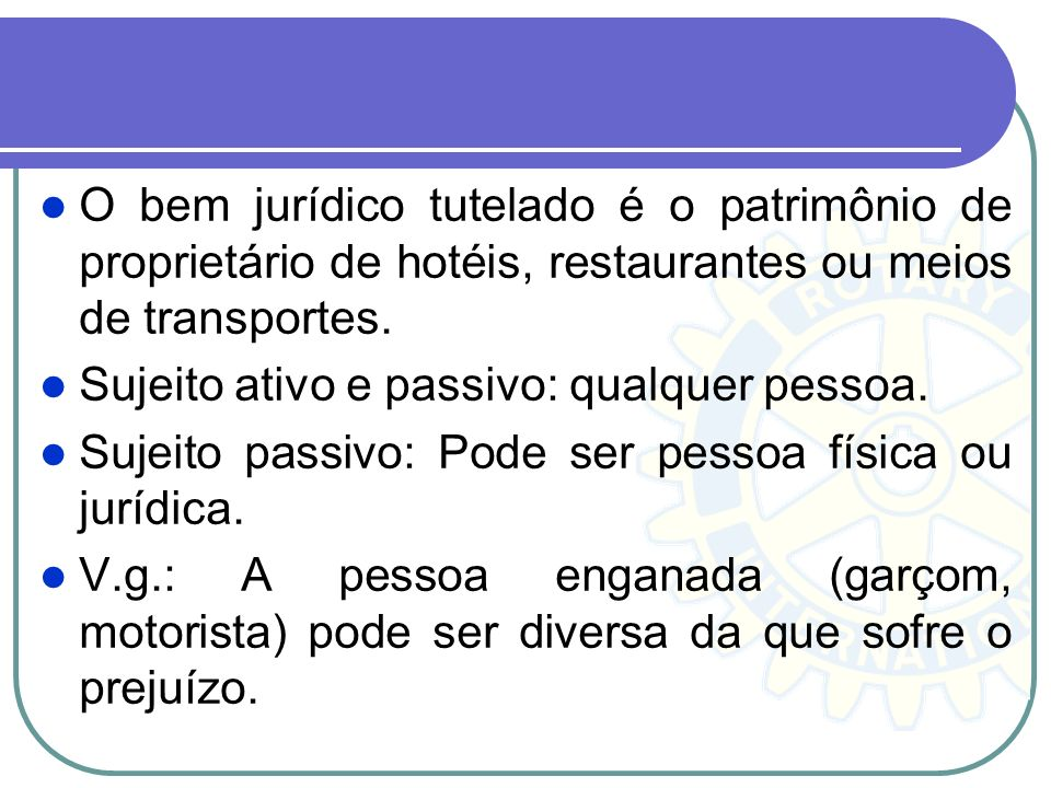 O bem jurídico tutelado é o patrimônio de proprietário de hotéis, restaurantes ou meios de transportes. Sujeito ativo e passivo: qualquer pessoa. Suje