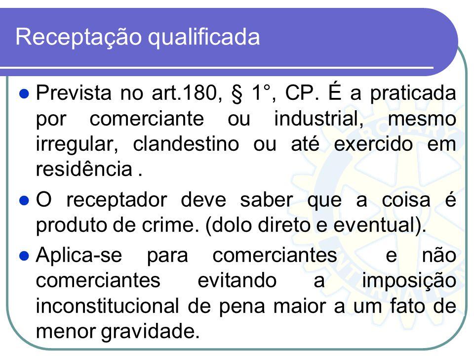 Receptação qualificada Prevista no art.180, § 1°, CP. É a praticada por comerciante ou industrial, mesmo irregular, clandestino ou até exercido em res