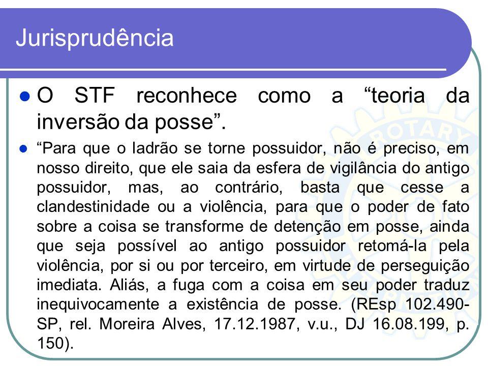 Jurisprudência O STF reconhece como a teoria da inversão da posse. Para que o ladrão se torne possuidor, não é preciso, em nosso direito, que ele saia