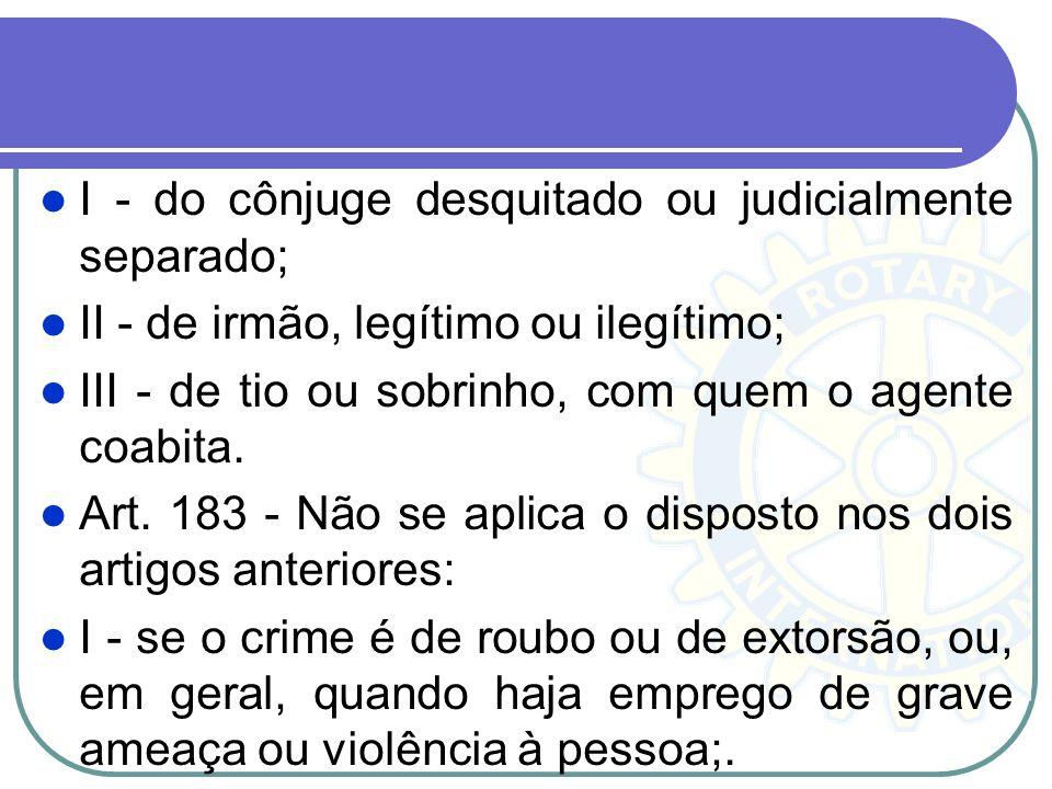 I - do cônjuge desquitado ou judicialmente separado; II - de irmão, legítimo ou ilegítimo; III - de tio ou sobrinho, com quem o agente coabita. Art. 1
