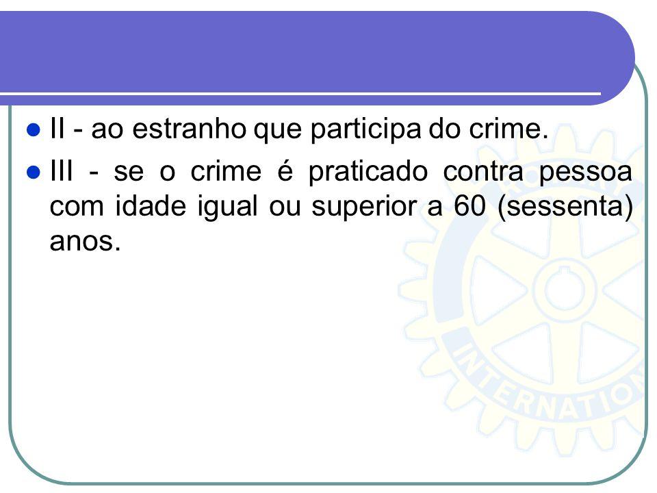 II - ao estranho que participa do crime. III - se o crime é praticado contra pessoa com idade igual ou superior a 60 (sessenta) anos.