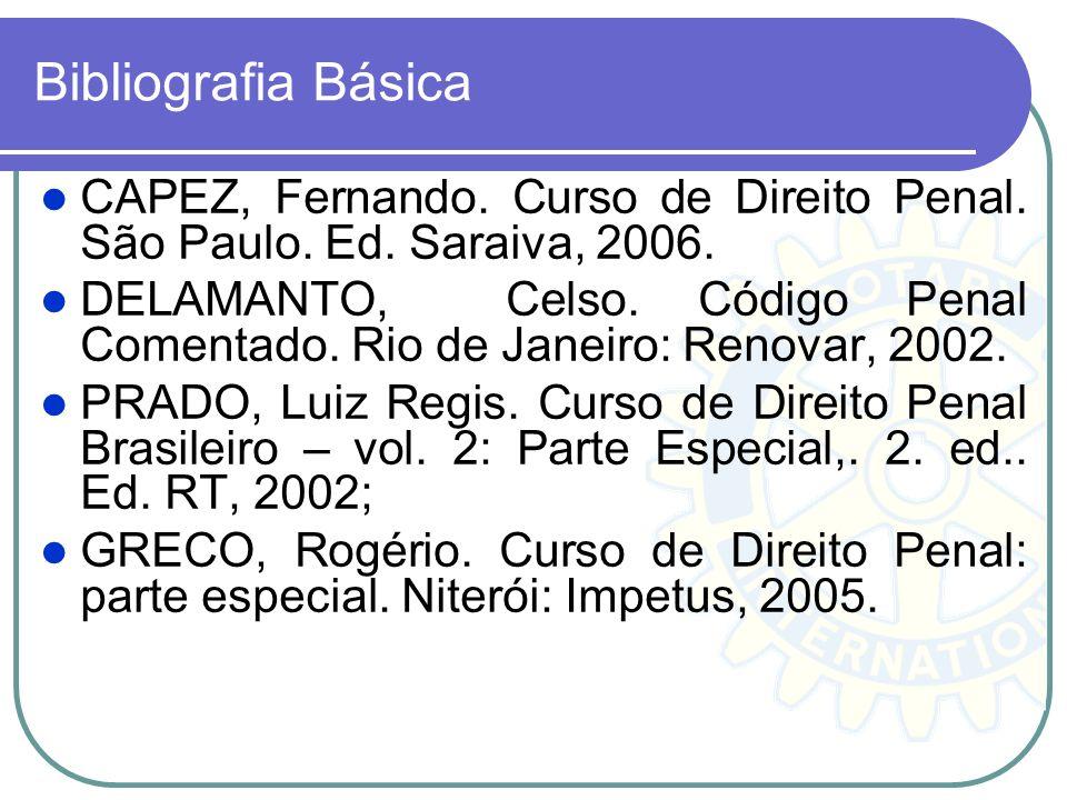Bibliografia Básica CAPEZ, Fernando. Curso de Direito Penal. São Paulo. Ed. Saraiva, 2006. DELAMANTO, Celso. Código Penal Comentado. Rio de Janeiro: R