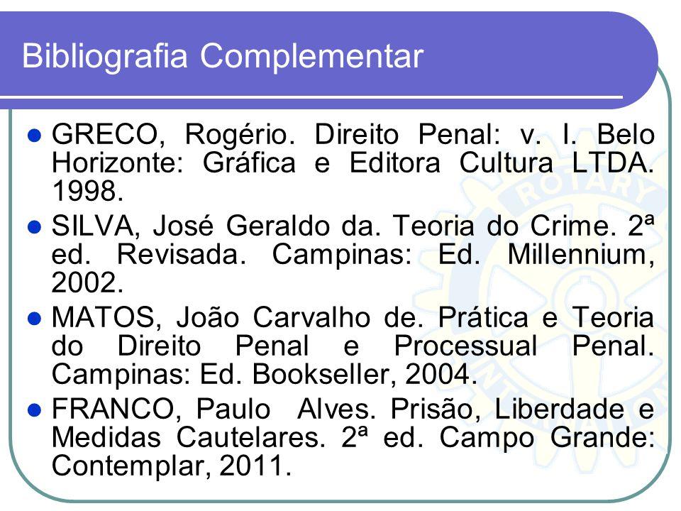 Bibliografia Complementar GRECO, Rogério. Direito Penal: v. I. Belo Horizonte: Gráfica e Editora Cultura LTDA. 1998. SILVA, José Geraldo da. Teoria do