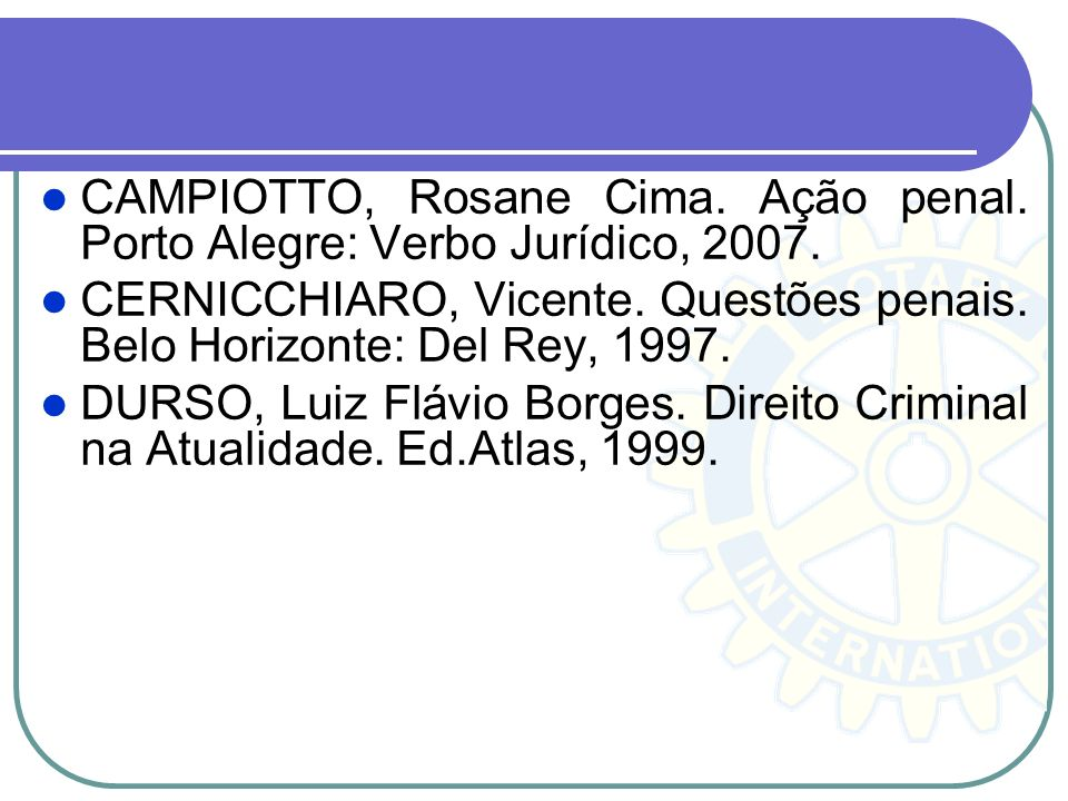 CAMPIOTTO, Rosane Cima. Ação penal. Porto Alegre: Verbo Jurídico, 2007. CERNICCHIARO, Vicente. Questões penais. Belo Horizonte: Del Rey, 1997. DURSO,