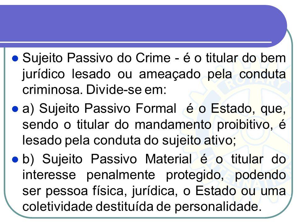 Sujeito Passivo do Crime - é o titular do bem jurídico lesado ou ameaçado pela conduta criminosa. Divide-se em: a) Sujeito Passivo Formal é o Estado,